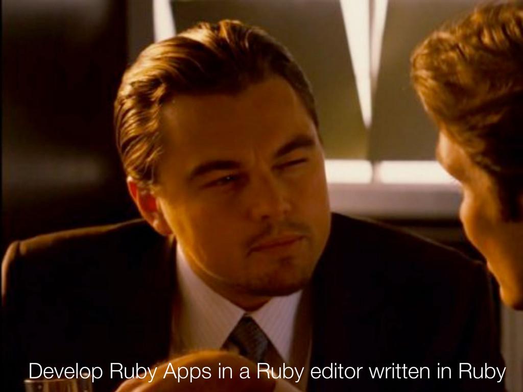 Develop Ruby Apps in a Ruby editor written in R...