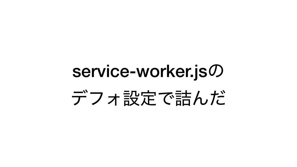 service-worker.jsͷ σϑΥઃఆͰ٧Μͩ