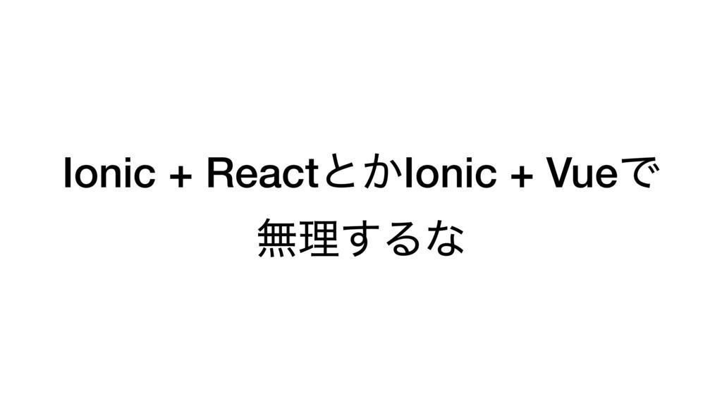 Ionic + Reactͱ͔Ionic + VueͰ ແཧ͢Δͳ