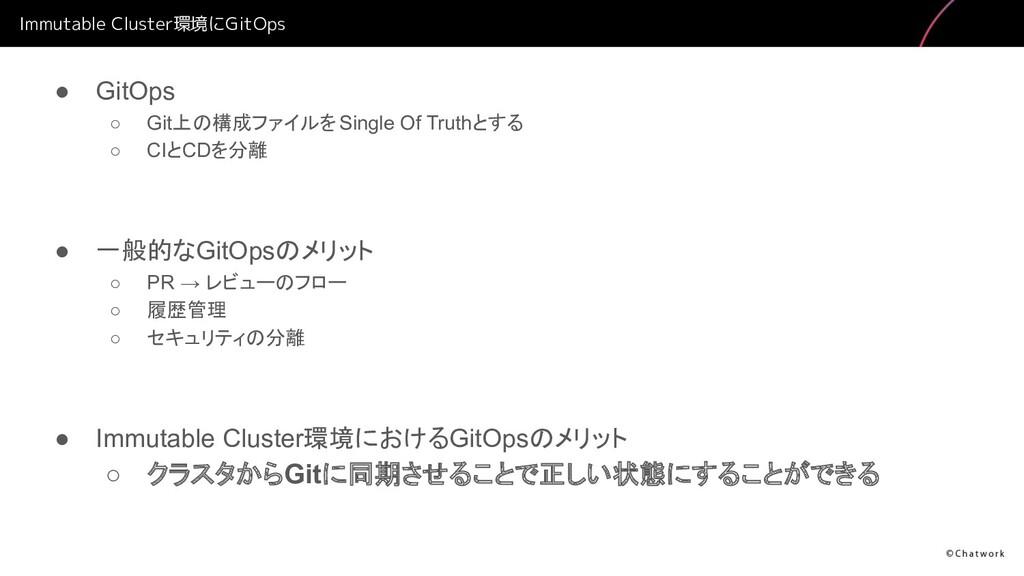 Immutable Cluster環境にGitOps ● GitOps ○ Git上の構成ファ...