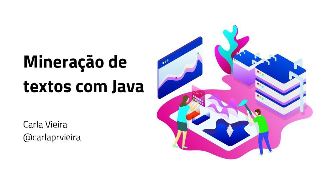 Mineração de textos com Java Carla Vieira @carl...