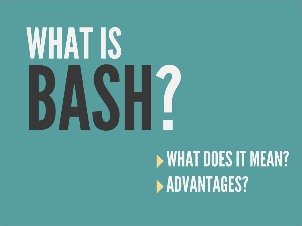 BASH? ‣WHAT DOES IT MEAN? ‣ADVANTAGES? WHAT IS