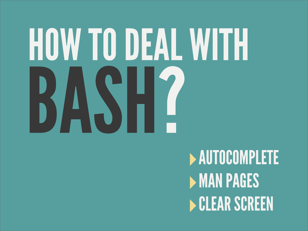 BASH? ‣AUTOCOMPLETE ‣MAN PAGES ‣CLEAR SCREEN HO...