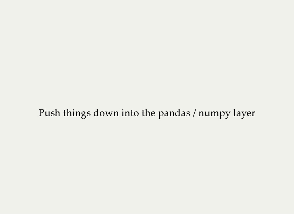Push things down into the pandas / numpy layer