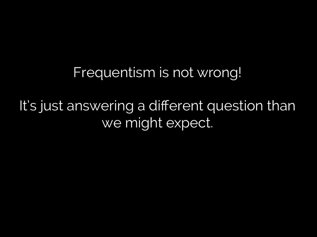 Frequentism is not wrong! It's just answering a...