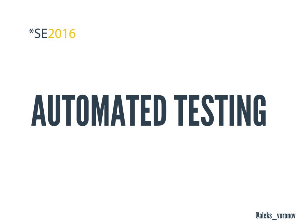 @aleks_voronov AUTOMATED TESTING