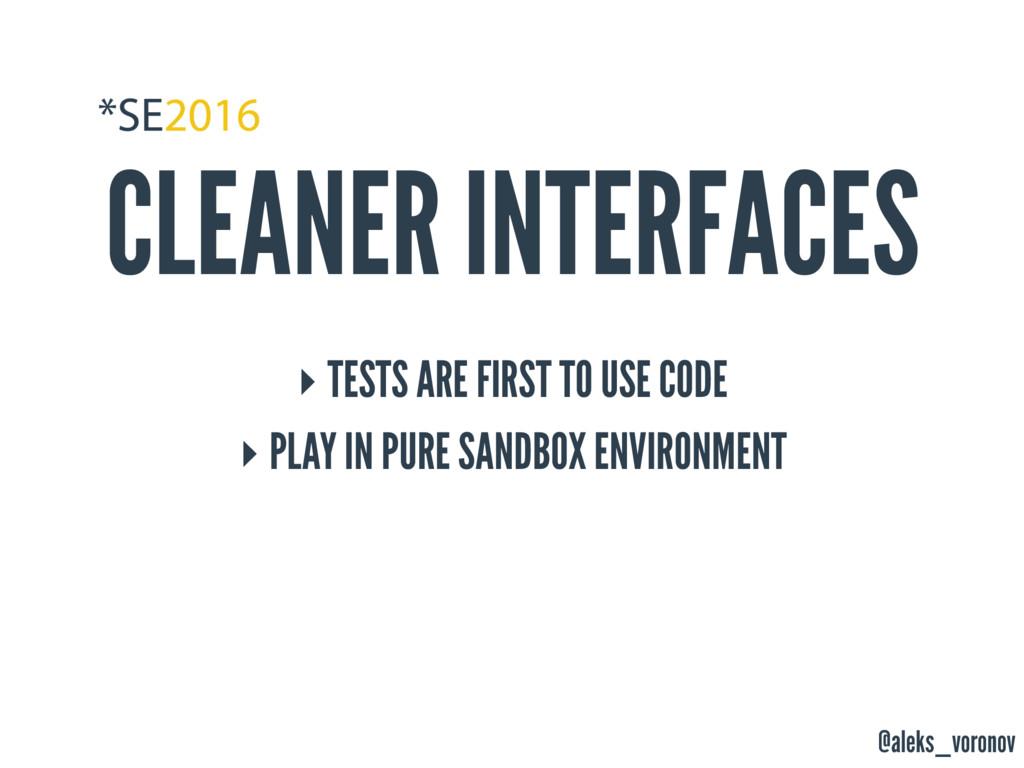 @aleks_voronov CLEANER INTERFACES ‣ TESTS ARE F...