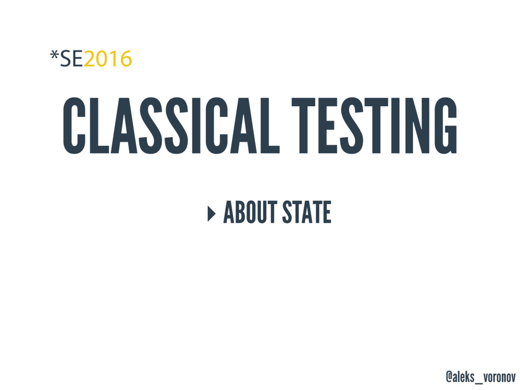 @aleks_voronov CLASSICAL TESTING ‣ ABOUT STATE