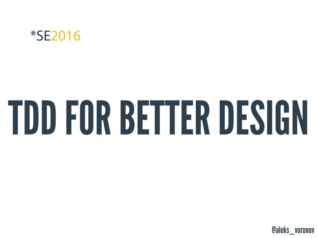 @aleks_voronov TDD FOR BETTER DESIGN