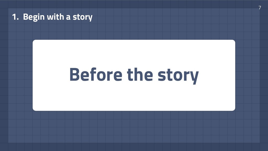 Before the story 1. Begin with a story 7