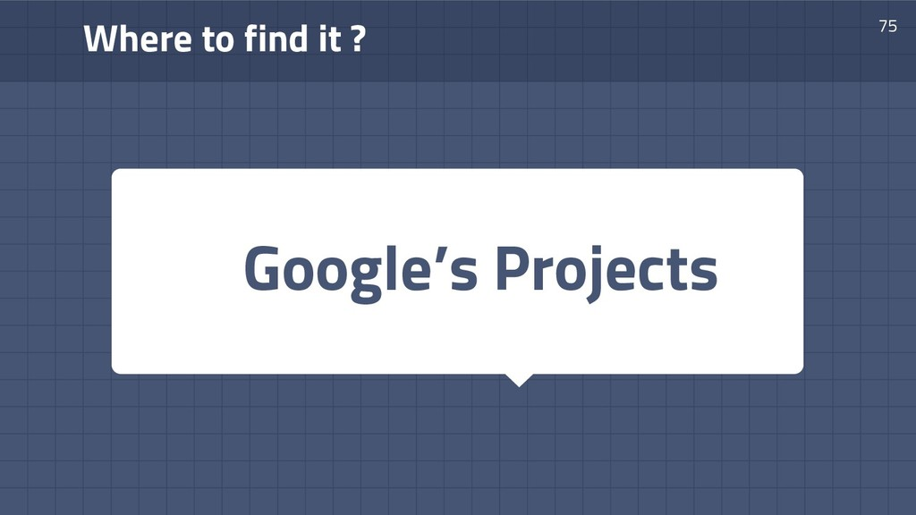 Where to find it ? 75 Google's Projects