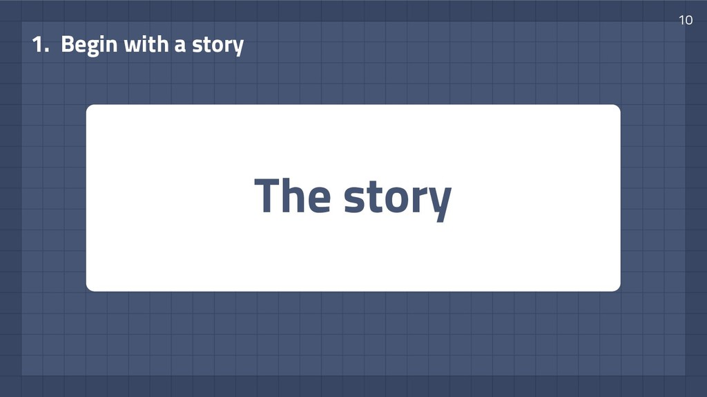 The story 1. Begin with a story 10