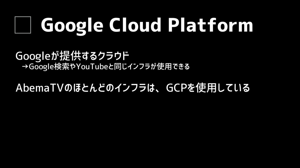 Google Cloud Platform Googleが提供するクラウド AbemaTVのほ...