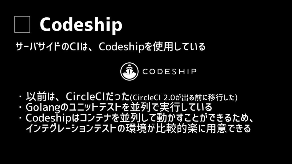 Codeship サーバサイドのCIは、Codeshipを使用している ・以前は、Circle...