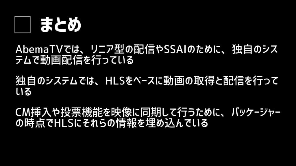 独自のシステムでは、HLSをベースに動画の取得と配信を行って いる まとめ AbemaTVでは...