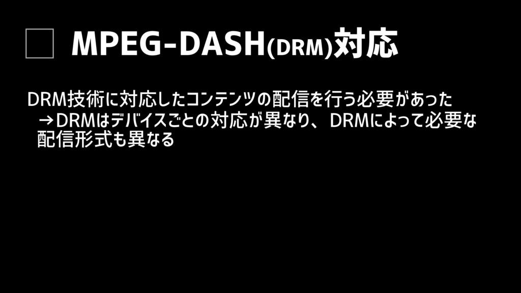 MPEG-DASH(DRM)対応 DRM技術に対応したコンテンツの配信を行う必要があった →D...