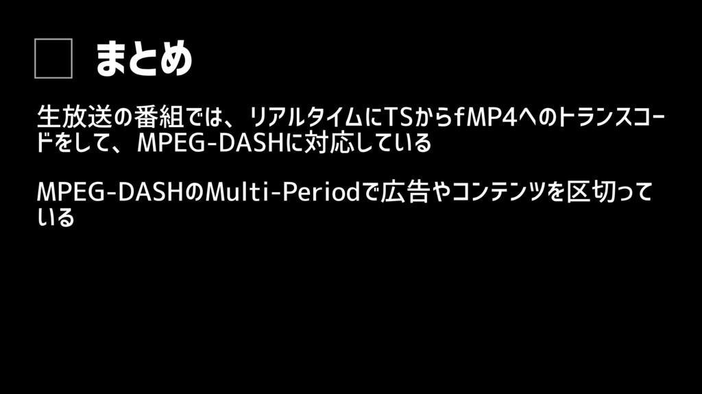 まとめ 生放送の番組では、リアルタイムにTSからfMP4へのトランスコー ドをして、MPEG-...