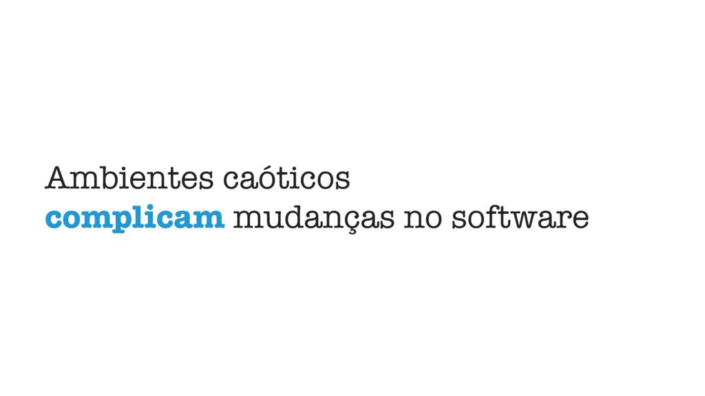 Ambientes caóticos complicam mudanças no softwa...