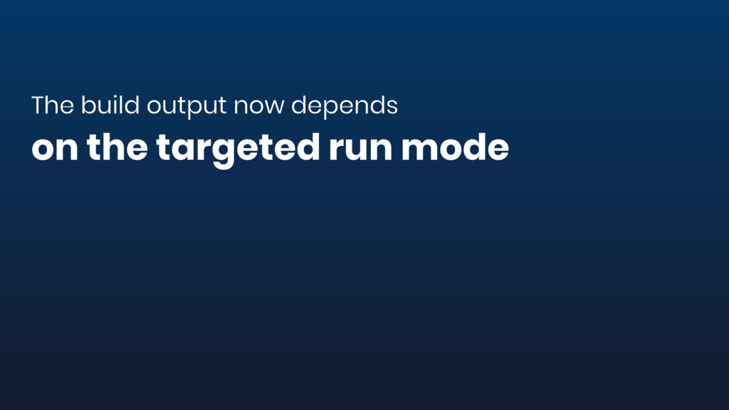 The build output now depends on the targeted ru...