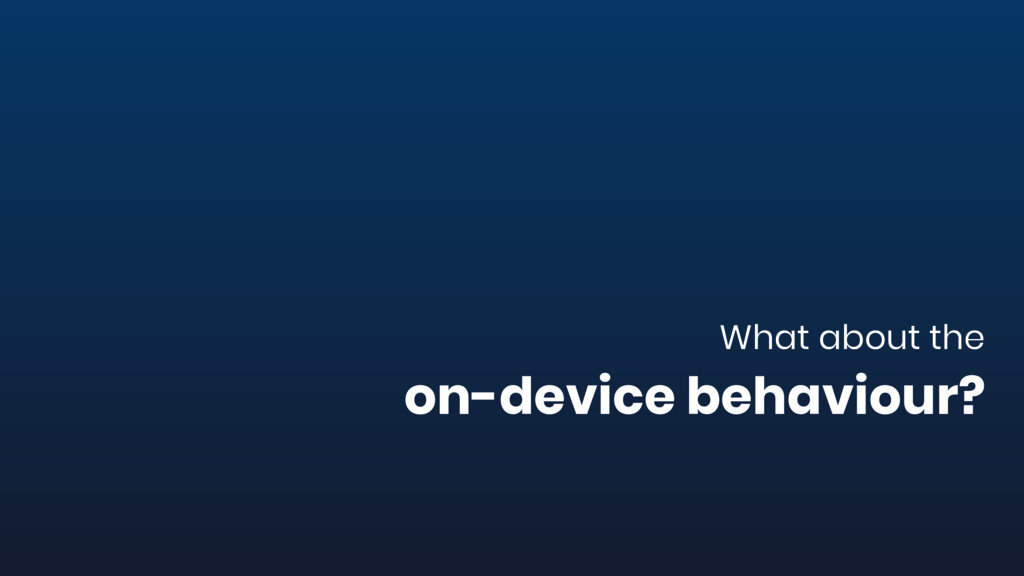 What about the on-device behaviour?