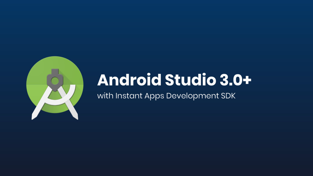 Android Studio 3.0+ with Instant Apps Developme...