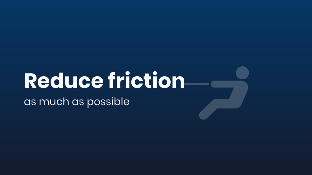 Reduce friction as much as possible