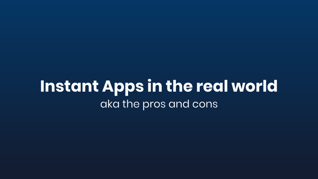 Instant Apps in the real world aka the pros and...