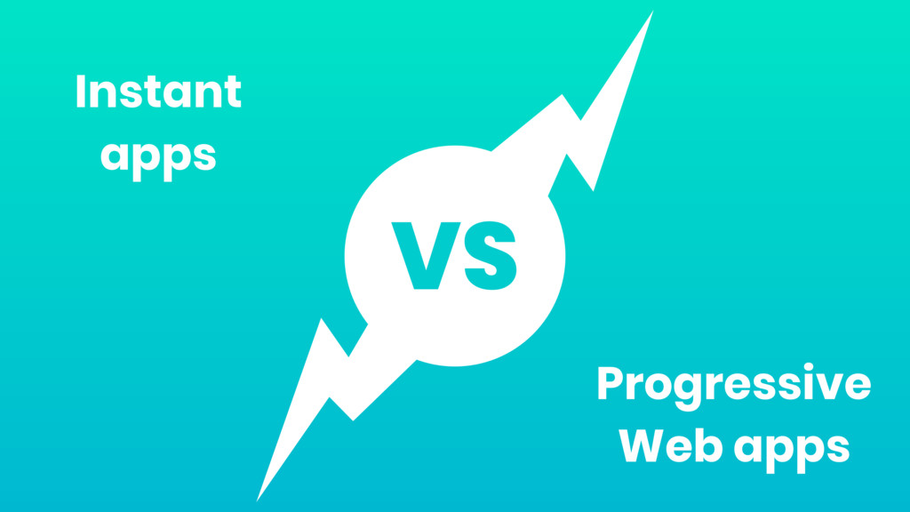 VS Instant apps Progressive Web apps