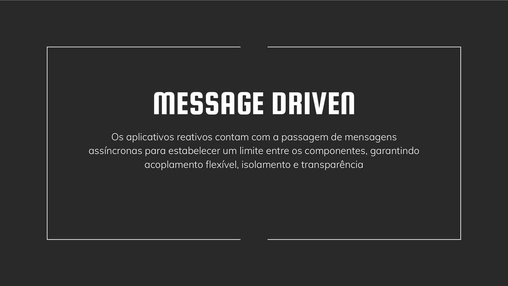 MESSAGE DRIVEN Os aplicativos reativos contam c...