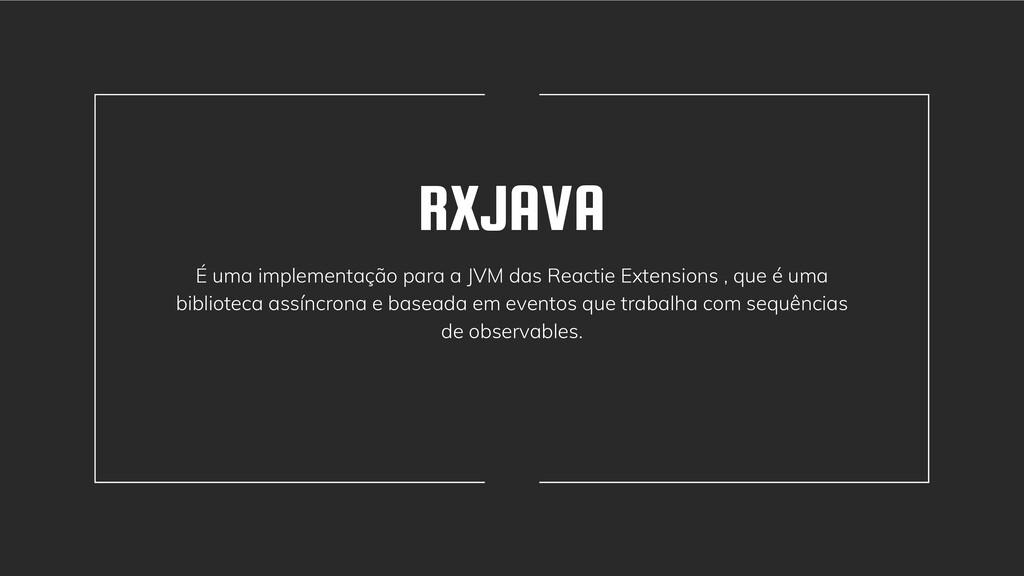 RXJAVA É uma implementação para a JVM das React...