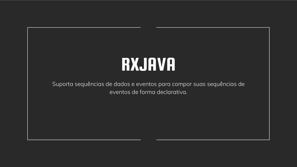 RXJAVA Suporta sequências de dados e eventos pa...