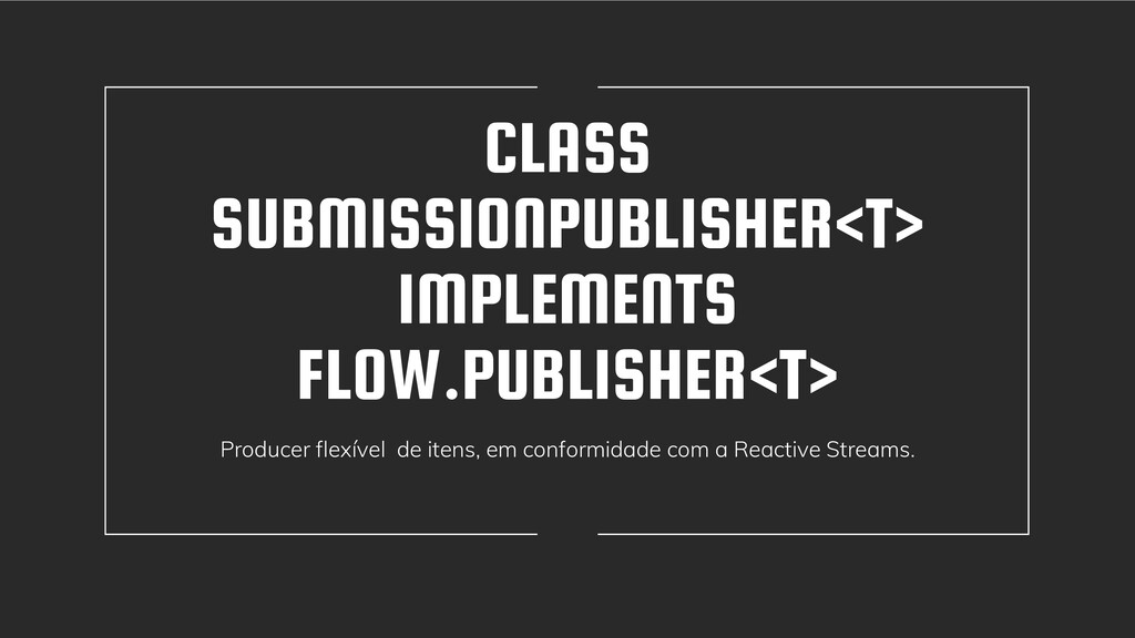 CLASS SUBMISSIONPUBLISHER<T> IMPLEMENTS FLOW.PU...