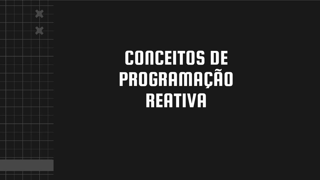 CONCEITOS DE PROGRAMAÇÃO REATIVA