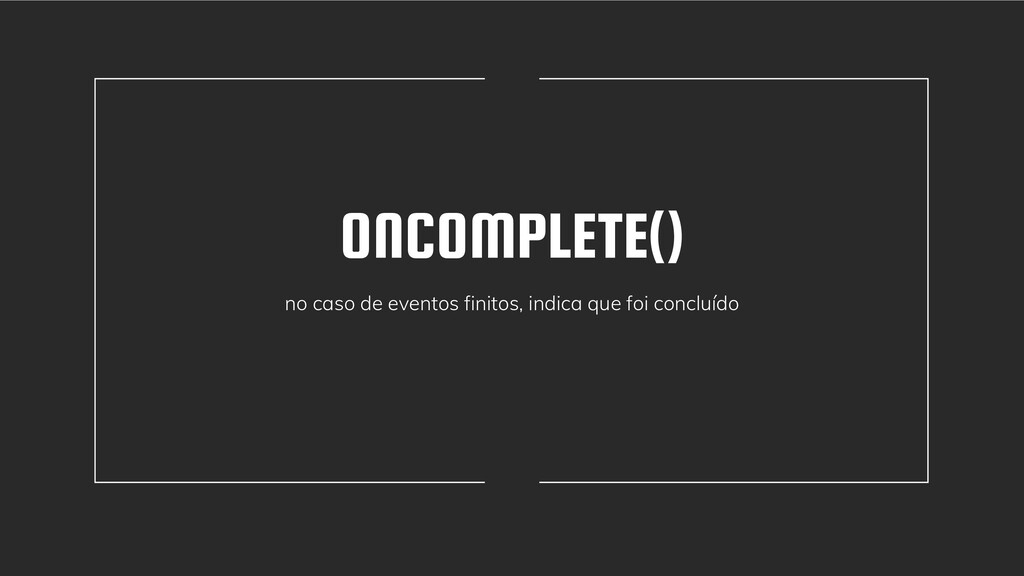 ONCOMPLETE() no caso de eventos finitos, indica...