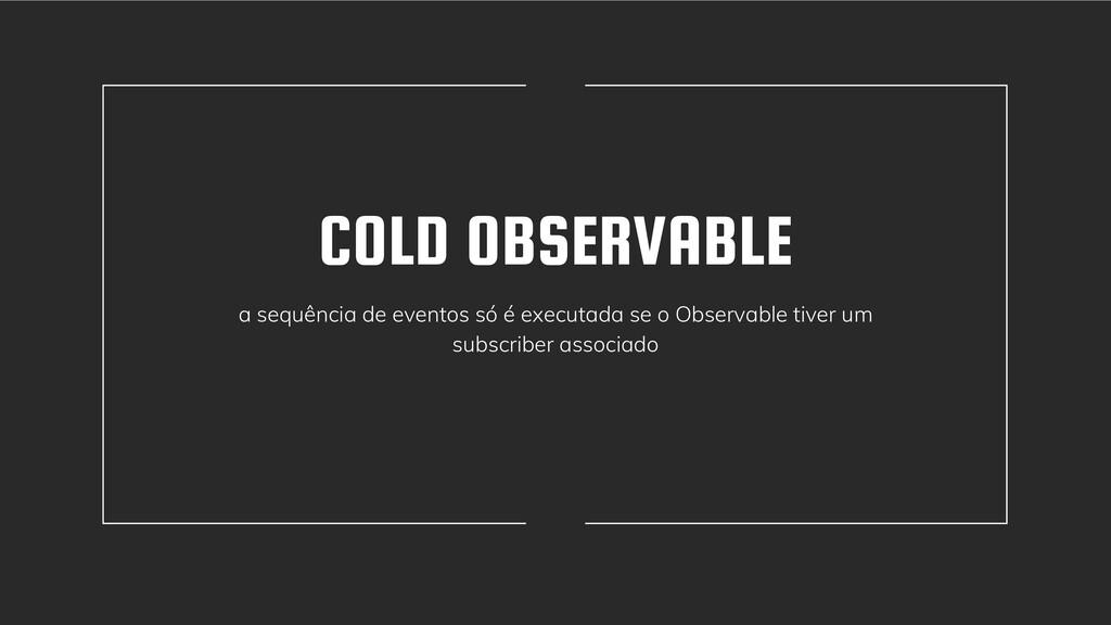 COLD OBSERVABLE a sequência de eventos só é exe...