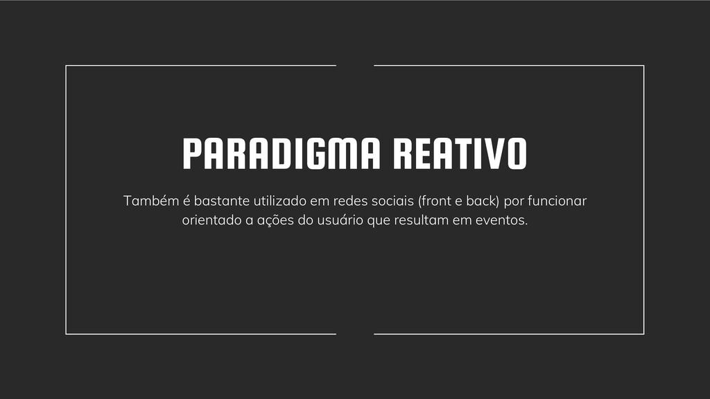 PARADIGMA REATIVO Também é bastante utilizado e...
