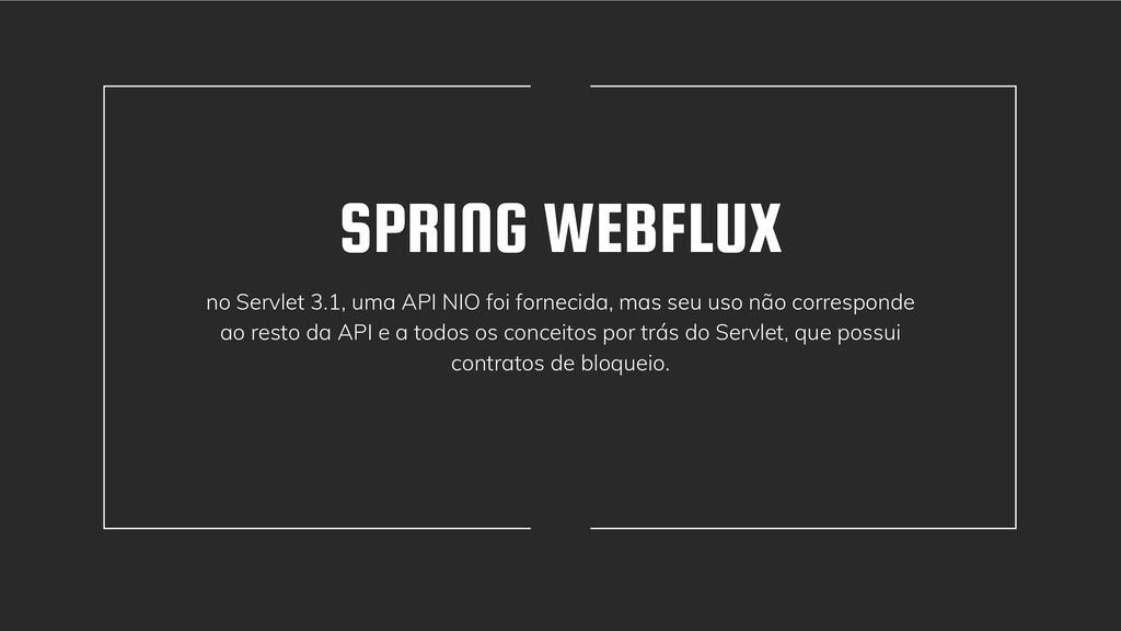 SPRING WEBFLUX no Servlet 3.1, uma API NIO foi ...