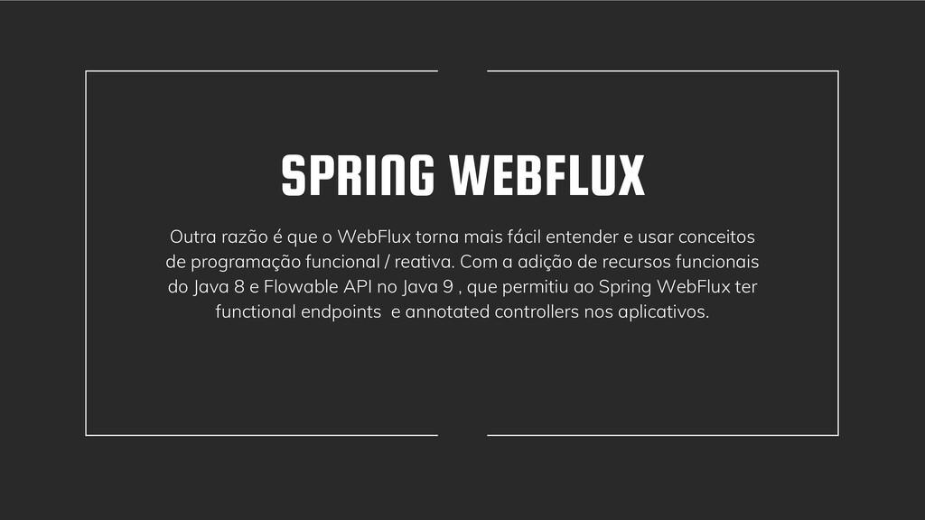 SPRING WEBFLUX Outra razão é que o WebFlux torn...
