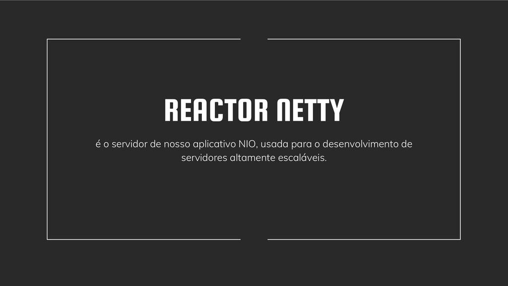 REACTOR NETTY é o servidor de nosso aplicativo ...