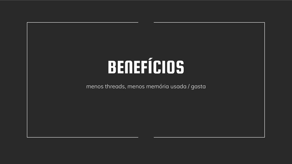 BENEFÍCIOS menos threads, menos memória usada /...