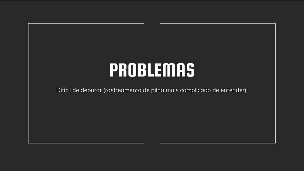 PROBLEMAS Difícil de depurar (rastreamento de p...