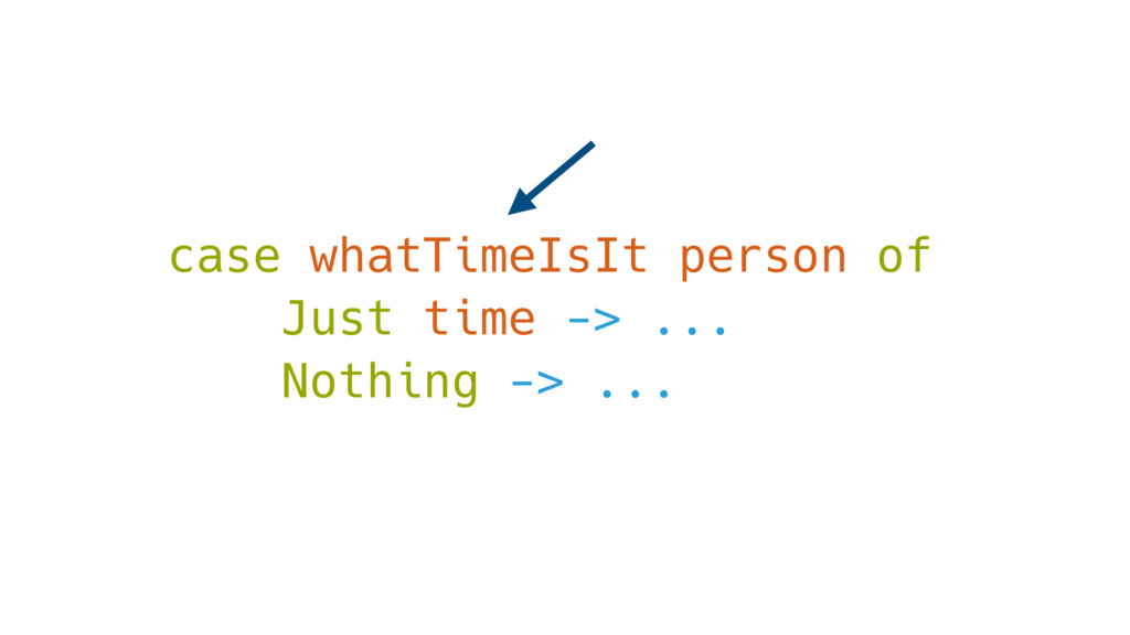 case whatTimeIsIt person of Just time -> ... No...