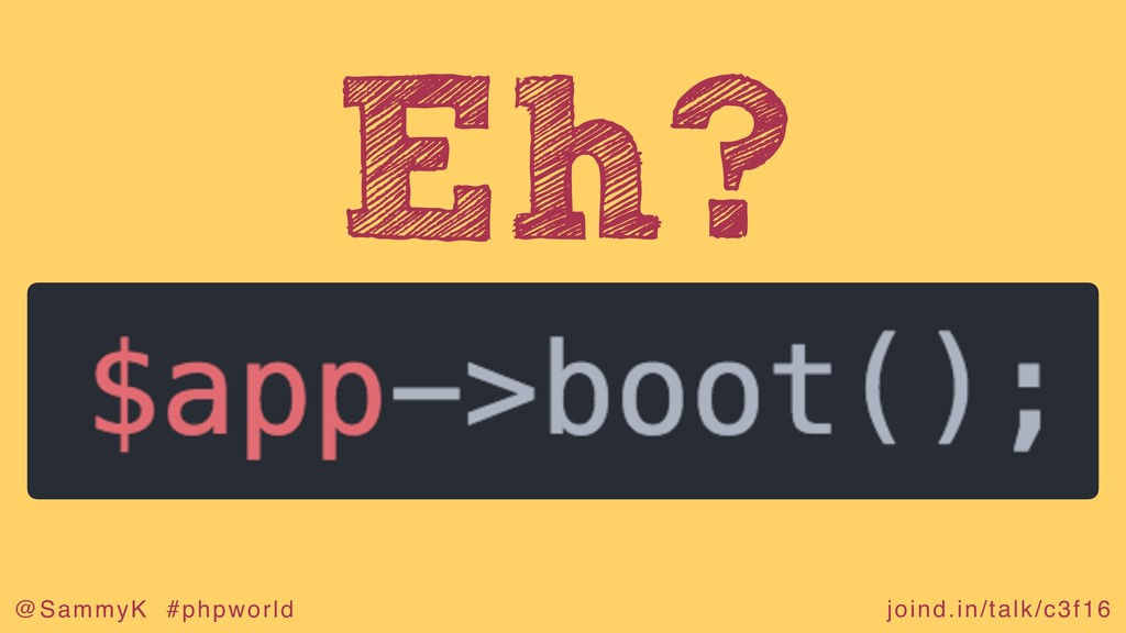 joind.in/talk/c3f16 @SammyK #phpworld Eh?