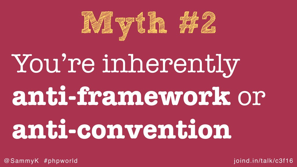 joind.in/talk/c3f16 @SammyK #phpworld Myth #2 Y...