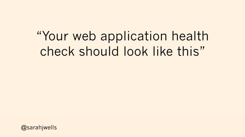 "@sarahjwells ""Your web application health check..."