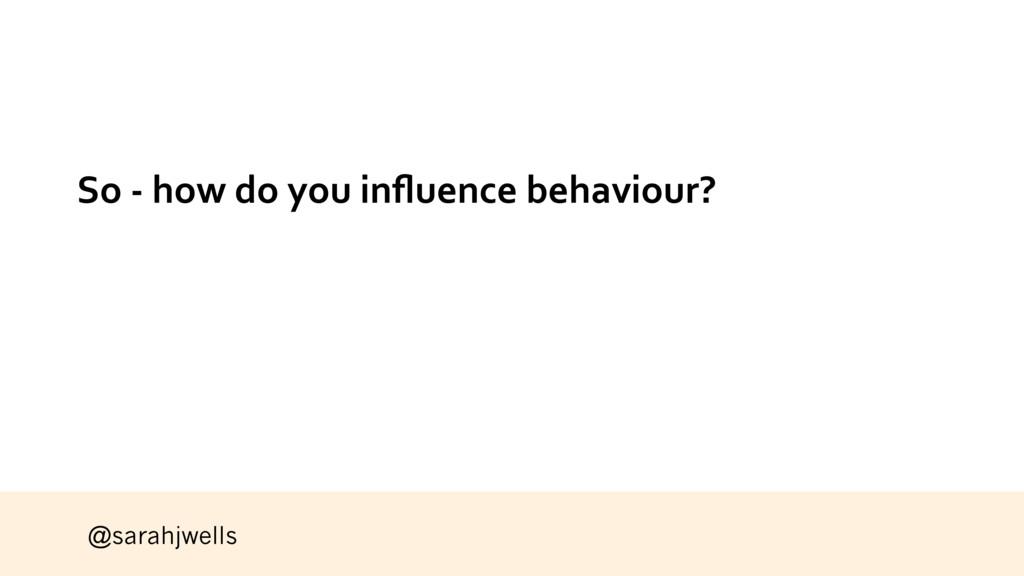 @sarahjwells So - how do you influence behaviour?