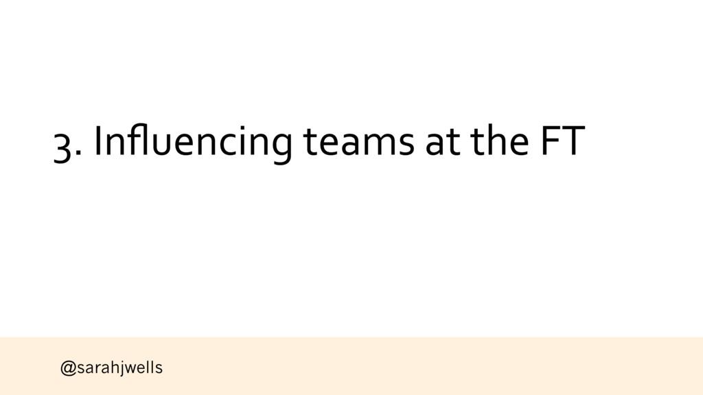 @sarahjwells 3. Influencing teams at the FT