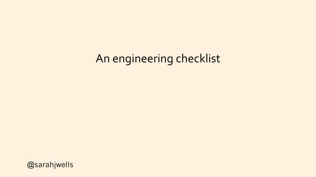@sarahjwells An engineering checklist