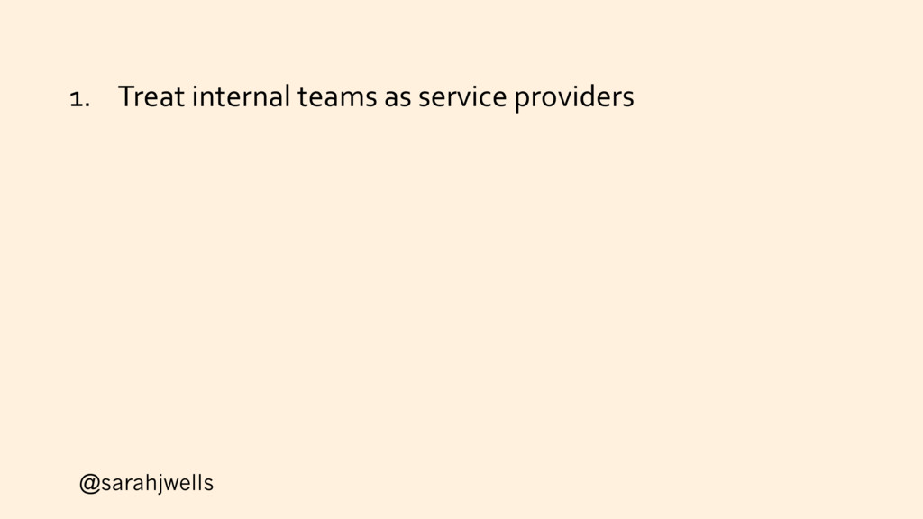 @sarahjwells 1. Treat internal teams as service...