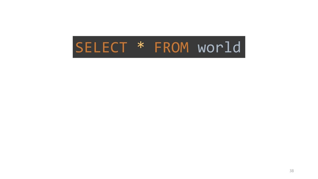 SELECT * FROM world SELECT * FROM world 38